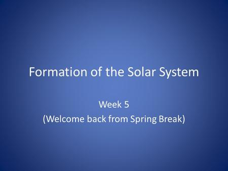 Formation of the Solar System Week 5 (Welcome back from Spring Break)