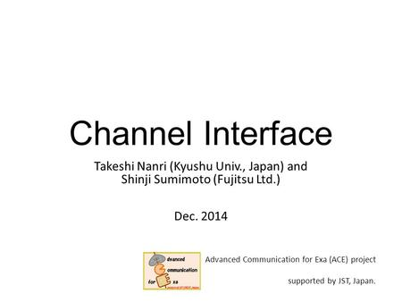 Channel Interface Takeshi Nanri (Kyushu Univ., Japan) and Shinji Sumimoto (Fujitsu Ltd.) Dec. 2014 Advanced Communication for Exa (ACE) project supported.