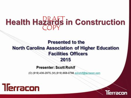 DRAFT COPY Health Hazards in Construction Presenter: Scott Rohlf Presented to the North Carolina Association of Higher Education Facilities Officers 2015.