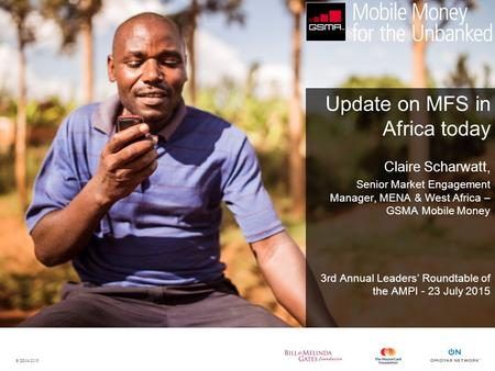 © GSMA 2015 Update on MFS in Africa today Claire Scharwatt, Senior Market Engagement Manager, MENA & West Africa – GSMA Mobile Money 3rd Annual Leaders'