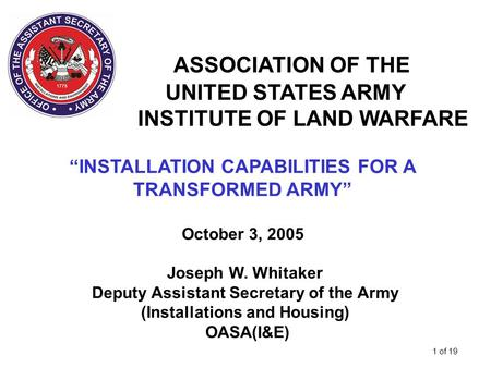 "1 of 19 ASSOCIATION OF THE UNITED STATES ARMY INSTITUTE OF LAND WARFARE ""INSTALLATION CAPABILITIES FOR A TRANSFORMED ARMY"" October 3, 2005 Joseph W. Whitaker."