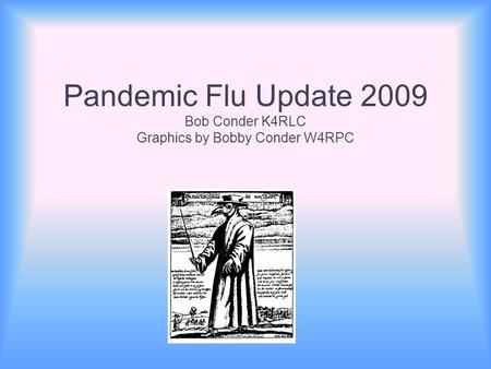 Pandemic Flu Update 2009 Bob Conder K4RLC Graphics by Bobby Conder W4RPC.