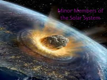 Minor Members of the Solar System. Asteroids: Small Rocky Bodies Most asteroids lie in the asteroid belt between the orbits of Mars and Jupiter Their.
