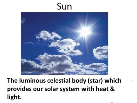 Any of the 8. The luminous celestial body (star) which provides our solar system with heat & light.