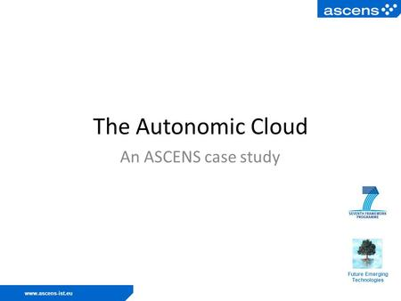 Www.ascens-ist.eu The Autonomic Cloud An ASCENS case study Future Emerging Technologies.