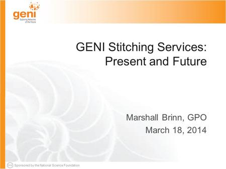 Sponsored by the National Science Foundation GENI Stitching Services: Present and Future Marshall Brinn, GPO March 18, 2014.