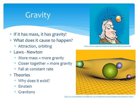  If it has mass, it has gravity!  What does it cause to happen?  Attraction, orbiting  Laws - Newton  More mass = more gravity  Closer together =
