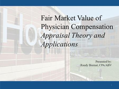 Fair Market Value of Physician Compensation Appraisal Theory and Applications Presented by: Randy Biernat, CPA/ABV 1.