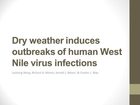 Dry weather induces outbreaks of human West Nile virus infections Guiming Wang, Richard B. Minnis, Jerrold L. Belant, & Charles L. Wax.