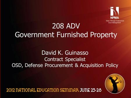 Please use the following two slides as a template for your presentation at NES. 208 ADV Government Furnished Property David K. Guinasso Contract Specialist.