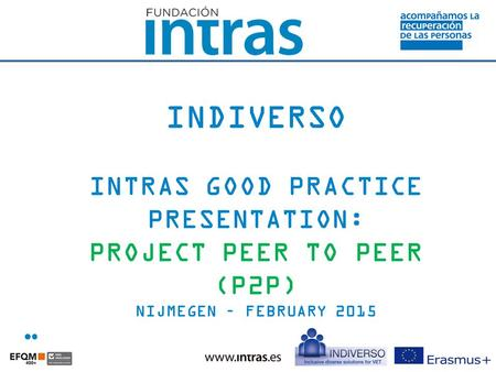 INDIVERSO INTRAS GOOD PRACTICE PRESENTATION: PROJECT PEER TO PEER (P2P) NIJMEGEN – FEBRUARY 2015.