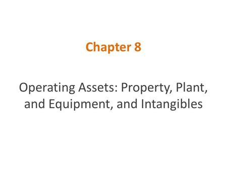 Chapter 8 Operating Assets: Property, Plant, and Equipment, and Intangibles.