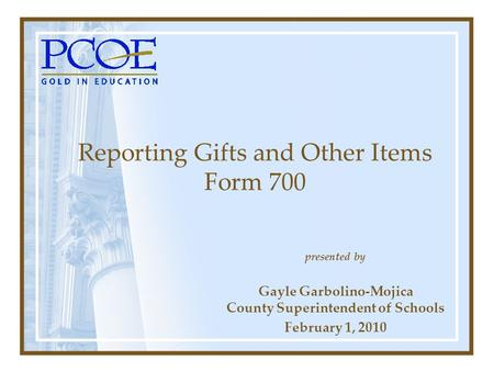 Presented by Gayle Garbolino-Mojica County Superintendent of Schools February 1, 2010 Reporting Gifts and Other Items Form 700.