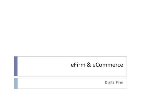EFirm & eCommerce Digital Firm. Contents 1. Introduction 2. The opportunities of technology 3. Electronic Commerce 4. Payment systems 5. Management challenges.