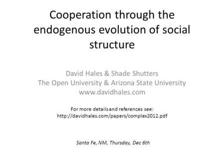 Cooperation through the endogenous evolution of social structure David Hales & Shade Shutters The Open University & Arizona State University www.davidhales.com.