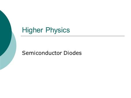 Higher Physics Semiconductor Diodes. Light Emitting Diode 1  An LED is a forward biased diode  When a current flows, electron-hole pairs combine at.