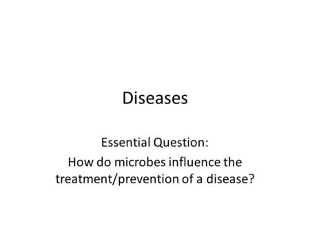 Diseases Essential Question: How do microbes influence the treatment/prevention of a disease?