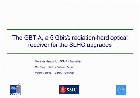 The GBTIA, a 5 Gbit/s radiation-hard optical receiver for the SLHC upgrades Mohsine Menouni, CPPM - Marseille Gui Ping, SMU - Dallas - Texas Paulo Moreira,