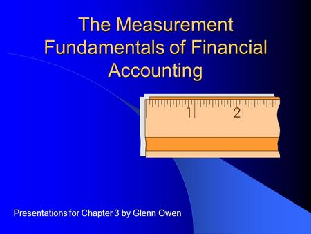 The Measurement Fundamentals of Financial Accounting Presentations for Chapter 3 by Glenn Owen.
