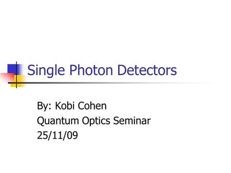 Single Photon Detectors By: Kobi Cohen Quantum Optics Seminar 25/11/09.
