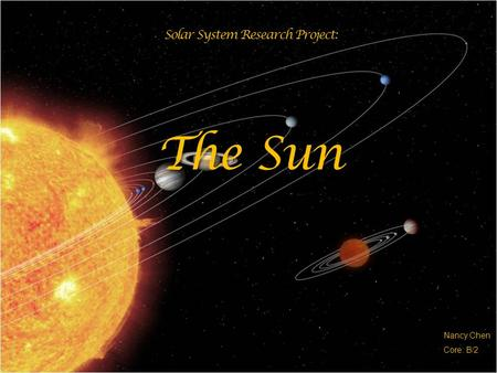 Solar System Research Project: The Sun Nancy Chen Core: B/2.