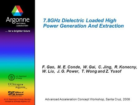 7.8GHz Dielectric Loaded High Power Generation And Extraction F. Gao, M. E. Conde, W. Gai, C. Jing, R. Konecny, W. Liu, J. G. Power, T. Wong and Z. Yusof.