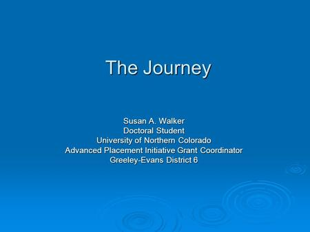 The Journey Susan A. Walker Doctoral Student University of Northern Colorado Advanced Placement Initiative Grant Coordinator Greeley-Evans District 6.