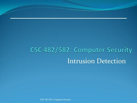 Intrusion Detection CSC 482/582: Computer Security.