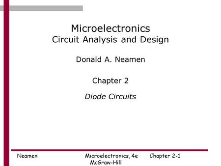 Neamen Microelectronics, 4eChapter 2-1 McGraw-Hill Microelectronics Circuit Analysis and Design Donald A. Neamen Chapter 2 Diode Circuits.