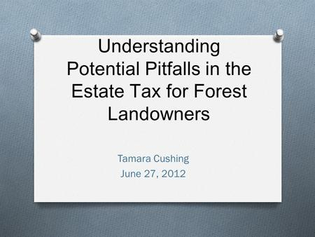Understanding Potential Pitfalls in the Estate Tax for Forest Landowners Tamara Cushing June 27, 2012.