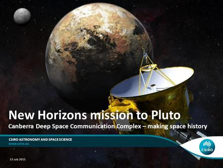New Horizons mission to Pluto Canberra Deep Space Communication Complex – making space history CSIRO ASTRONOMY AND SPACE SCIENCE 13 July 2015.