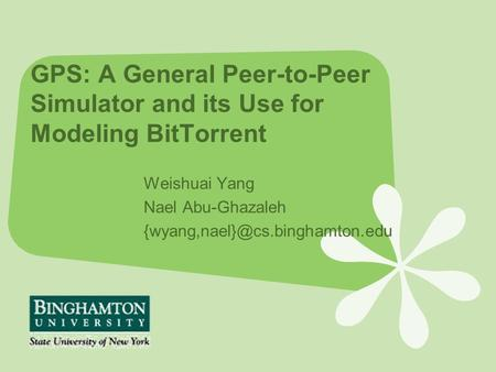 GPS: A General Peer-to-Peer Simulator and its Use for Modeling BitTorrent Weishuai Yang Nael Abu-Ghazaleh