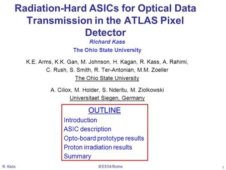 R. KassIEEE04/Rome 1 Radiation-Hard ASICs for Optical Data Transmission in the ATLAS Pixel Detector Richard Kass The Ohio State University K.E. Arms, K.K.