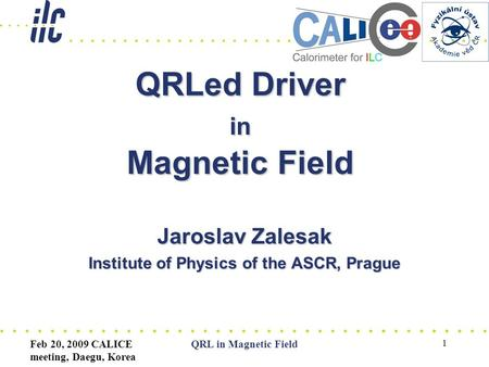 Feb 20, 2009 CALICE meeting, Daegu, Korea QRL in Magnetic Field 1 QRLed Driver in Magnetic Field Jaroslav Zalesak Institute of Physics of the ASCR, Prague.