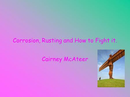 Corrosion, Rusting and How to Fight it. Cairney McAteer.