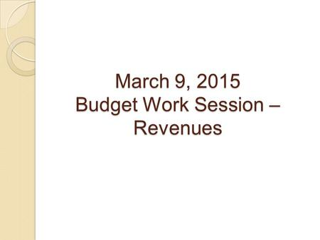 March 9, 2015 Budget Work Session – Revenues. FY2016 Revenue Projections.