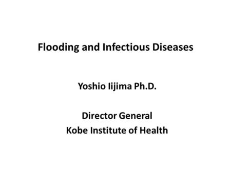 Flooding and Infectious Diseases Yoshio Iijima Ph.D. Director General Kobe Institute of Health.