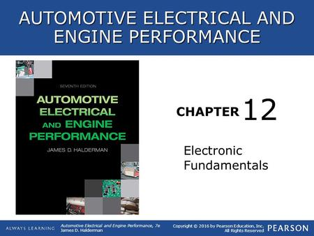 CHAPTER Electronic Fundamentals 12 Copyright © 2016 by Pearson Education, Inc. All Rights Reserved AUTOMOTIVE ELECTRICAL AND ENGINE PERFORMANCE Automotive.