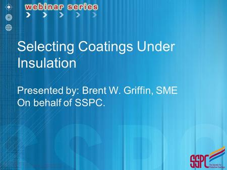 Selecting Coatings Under Insulation Presented by: Brent W. Griffin, SME On behalf of SSPC.