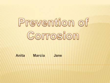 Anita Marcia Jane. Methods :  Prevent the corrosive environment from getting at the metal  Use electrochemical principles to prevent corrosion.