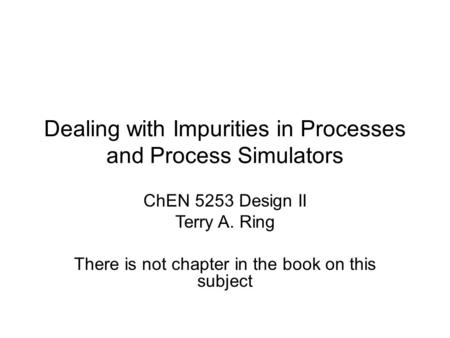 Dealing with Impurities in Processes and Process Simulators ChEN 5253 Design II Terry A. Ring There is not chapter in the book on this subject.