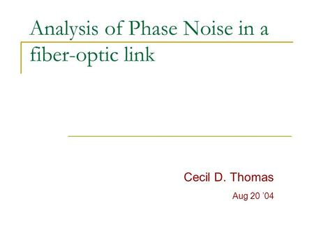 Analysis of Phase Noise in a fiber-optic link Cecil D. Thomas Aug 20 '04.