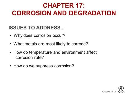 Chapter 17 - 1 ISSUES TO ADDRESS... Why does corrosion occur ? What metals are most likely to corrode? How do temperature and environment affect corrosion.