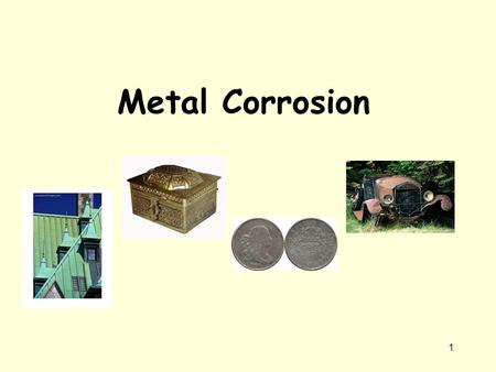 Metal Corrosion 1. The structure of metals The arrangement of the atoms Metals are giant structures of atoms held together by metallic bonds Metallic.