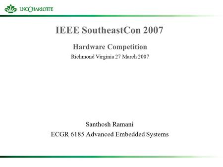 IEEE SoutheastCon 2007 Santhosh Ramani ECGR 6185 Advanced Embedded Systems Hardware Competition Richmond Virginia 27 March 2007.