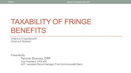 TAXABILITY OF FRINGE BENEFITS What is a Fringe Benefit? When Is It Taxable? Presented By: Tammie Downey, CPP Vice President, WPA APA AVP / Assistant Payroll.