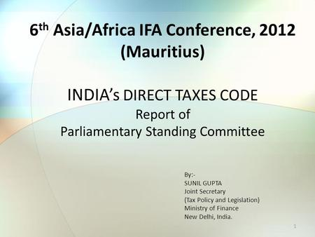 6 th Asia/Africa IFA Conference, 2012 (Mauritius) INDIA's DIRECT TAXES CODE Report of Parliamentary Standing Committee 1 By:- SUNIL GUPTA Joint Secretary.