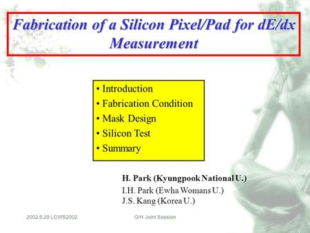2002.8.29 LCWS2002G/H Joint Session Fabrication of a Silicon Pixel/Pad for dE/dx Measurement H. Park (Kyungpook National U.) I.H. Park (Ewha Womans U.)