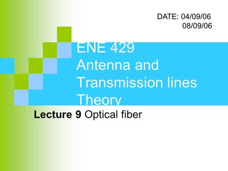 ENE 429 Antenna and Transmission lines Theory Lecture 9 Optical fiber DATE: 04/09/06 08/09/06.