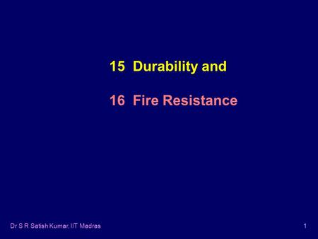 Dr S R Satish Kumar, IIT Madras1 15 Durability and 16 Fire Resistance.